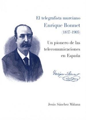 El telegrafista murciano, Enrique Bonnet (1837 - 1905). Un pionero de las telecomunicaciones en España